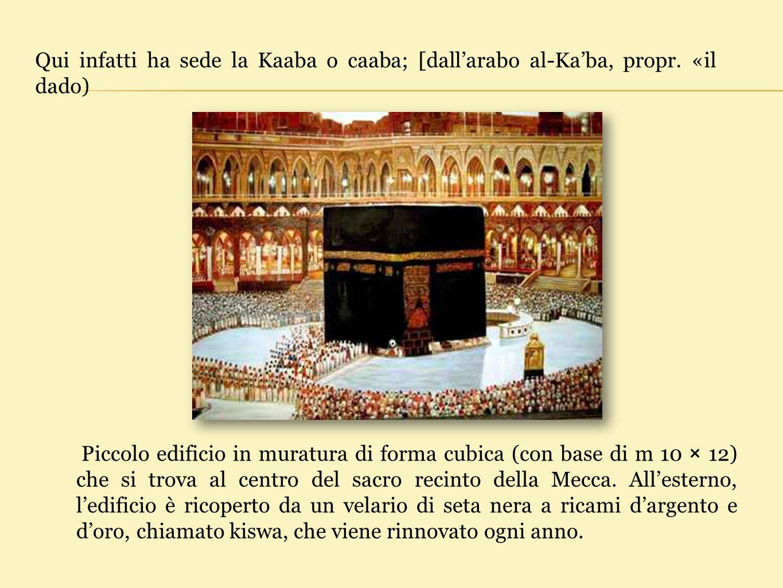 Qui infatti ha sede la Kaaba o caaba; [dall'arabo al-Ka'ba, propr